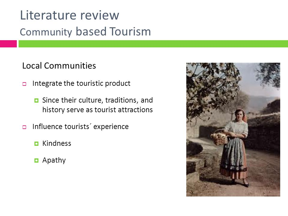 Literature review Community based Tourism Laggard regions Tourism has generally been controlled by large companies Which have given little attention to local economic and sociocultural conditions (Timothy & Loannides, 2002) Many have lack power, making them prone to decision-making beyond their control (Timothy, 2002) Is the case where local people are simply used for tourism development Gap between discourse and practice