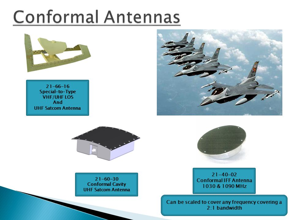 Conformal Antennas 21-40-02 Conformal IFF Antenna 1030 & 1090 MHz Can be scaled to cover any frequency covering a 2:1 bandwidth 21-66-16 Special-to-Ty