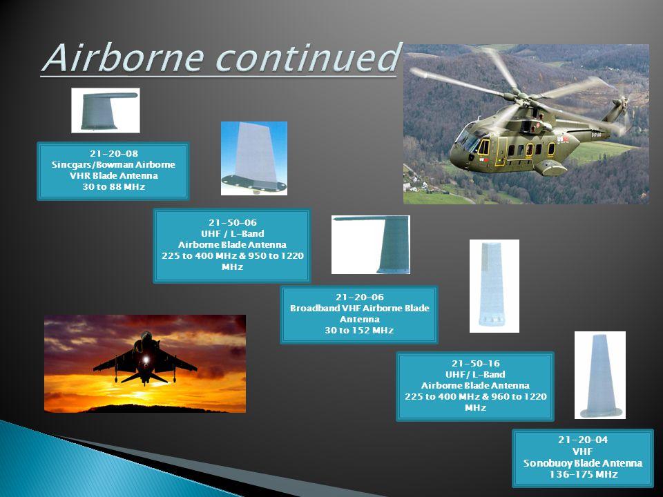 21-20-04 VHF Sonobuoy Blade Antenna 136-175 MHz 21-20-06 Broadband VHF Airborne Blade Antenna 30 to 152 MHz 21-20-08 Sincgars/Bowman Airborne VHR Blad