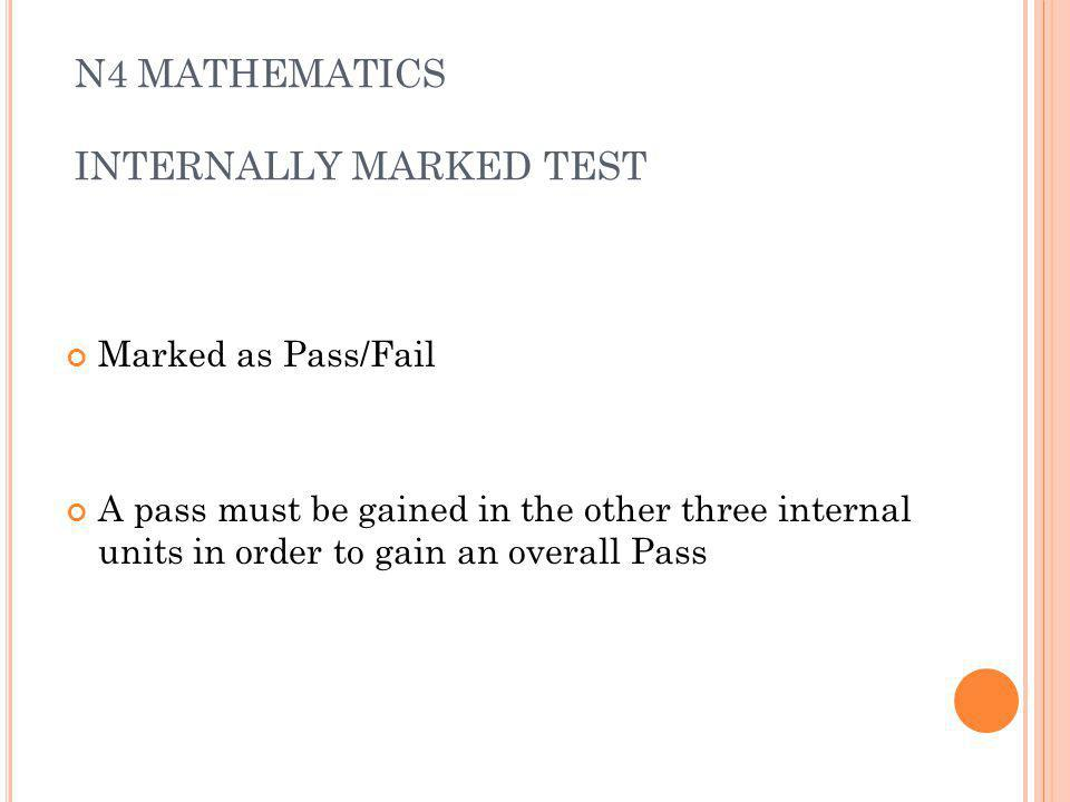 N4 MATHEMATICS INTERNALLY MARKED TEST Marked as Pass/Fail A pass must be gained in the other three internal units in order to gain an overall Pass