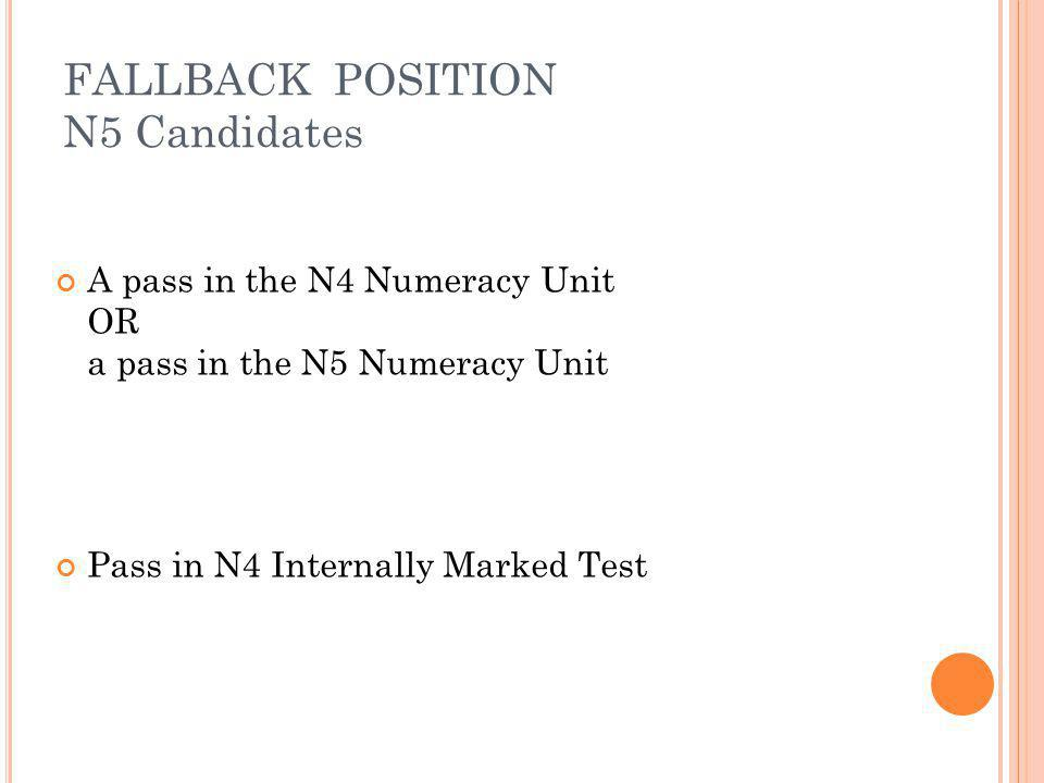 FALLBACK POSITION N5 Candidates A pass in the N4 Numeracy Unit OR a pass in the N5 Numeracy Unit Pass in N4 Internally Marked Test