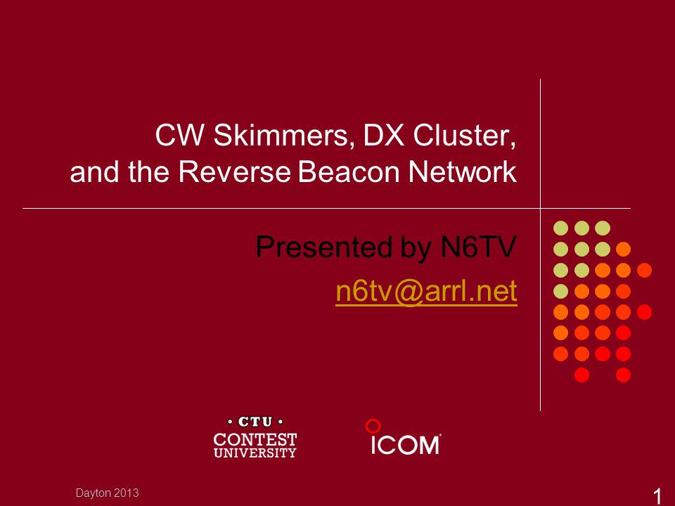CW Skimmers, DX Cluster, and the Reverse Beacon Network Presented by N6TV n6tv@arrl.net Dayton 2013 1