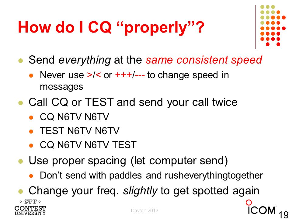 How do I CQ properly? Send everything at the same consistent speed Never use >/< or +++/--- to change speed in messages Call CQ or TEST and send your