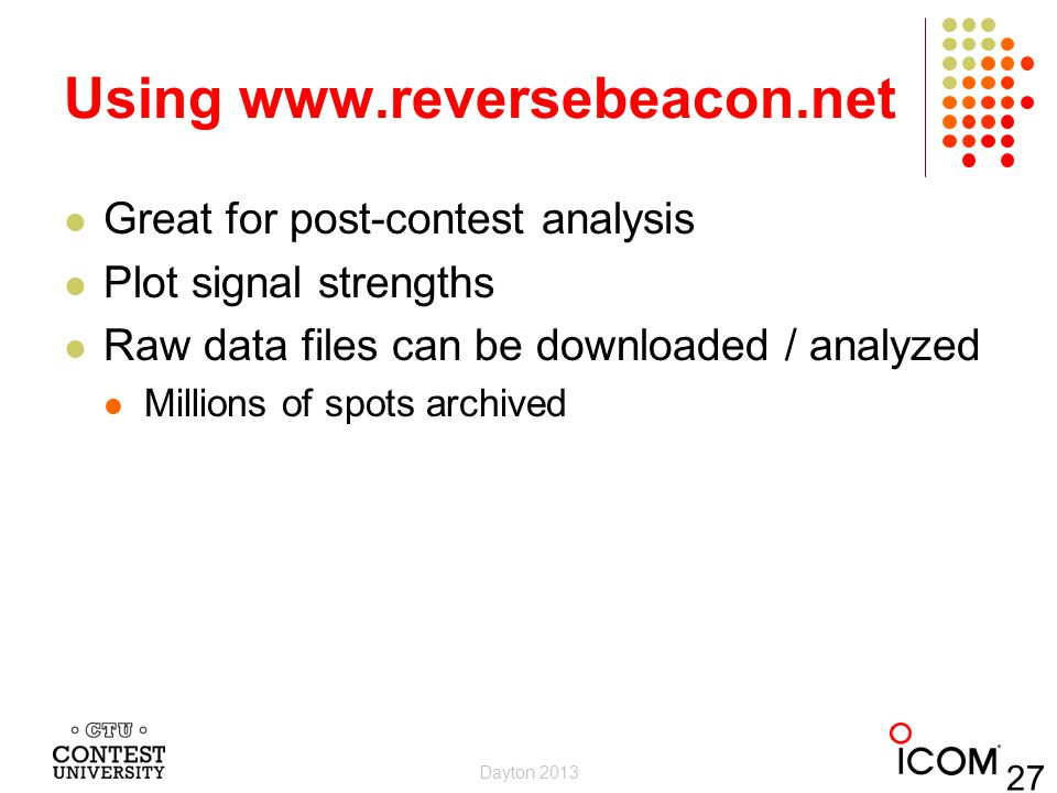 Using www.reversebeacon.net Great for post-contest analysis Plot signal strengths Raw data files can be downloaded / analyzed Millions of spots archiv