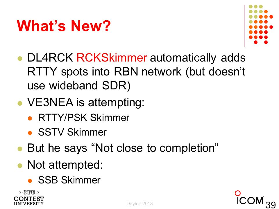 Whats New? DL4RCK RCKSkimmer automatically adds RTTY spots into RBN network (but doesnt use wideband SDR) VE3NEA is attempting: RTTY/PSK Skimmer SSTV