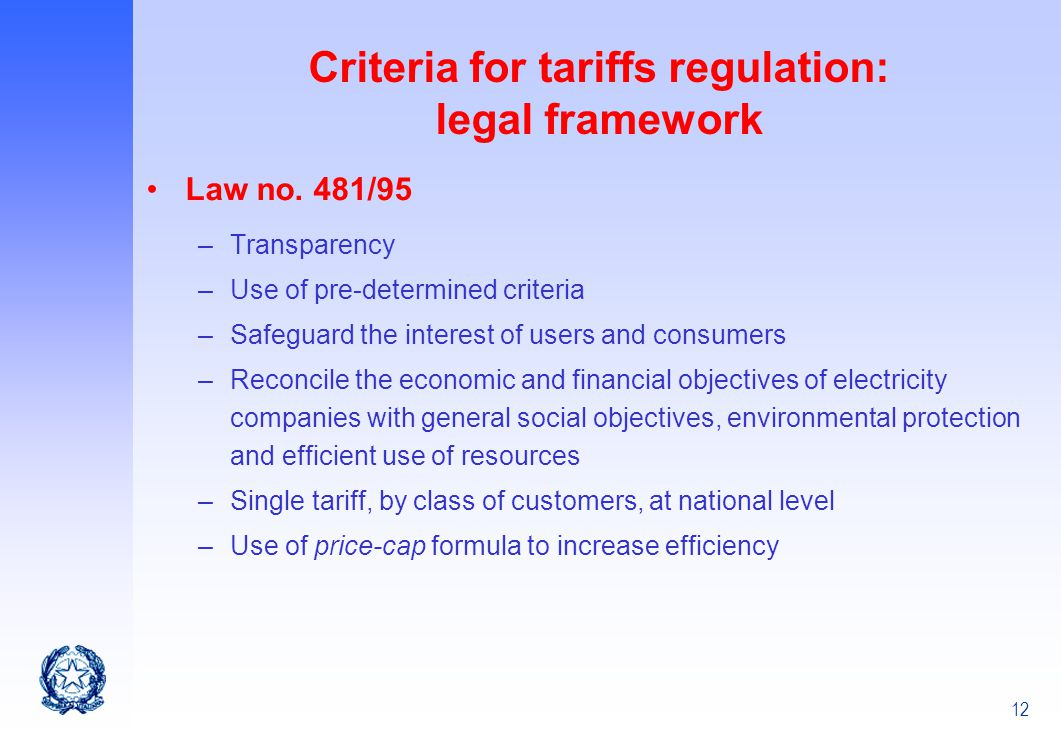 12 Criteria for tariffs regulation: legal framework Law no. 481/95 –Transparency –Use of pre-determined criteria –Safeguard the interest of users and