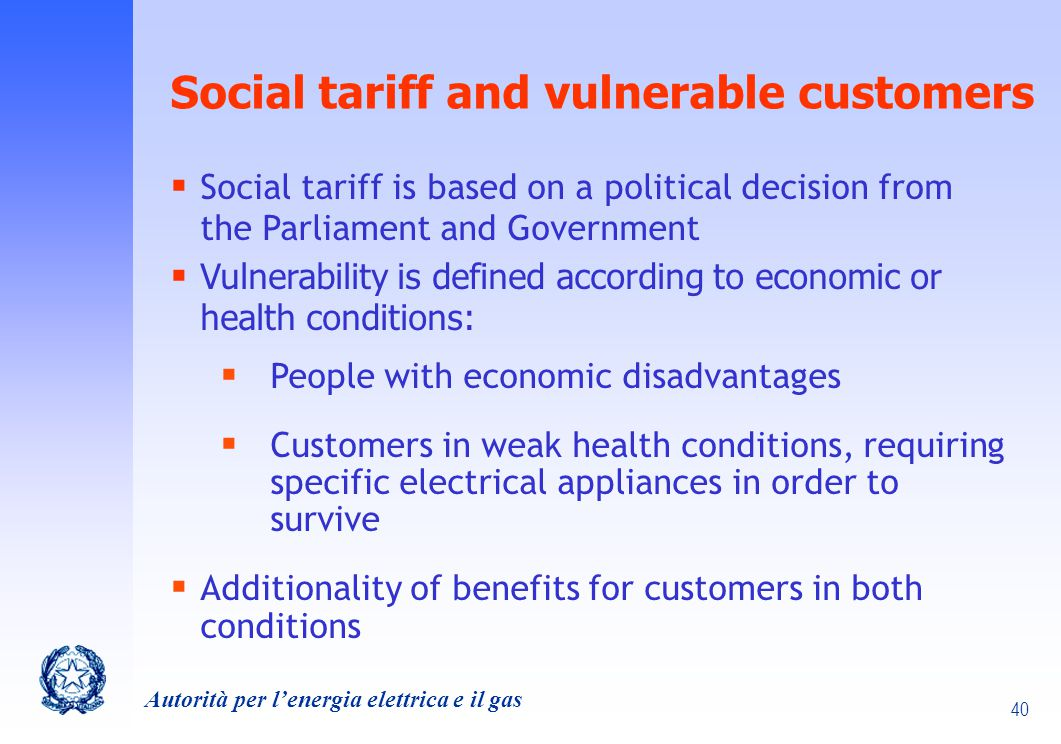 40 Autorità per lenergia elettrica e il gas Social tariff and vulnerable customers Social tariff is based on a political decision from the Parliament