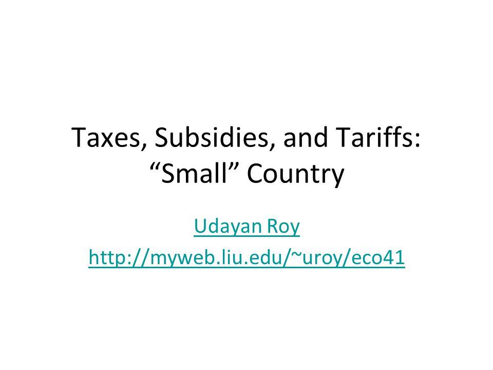 Taxes, Subsidies, and Tariffs: Small Country Udayan Roy http://myweb.liu.edu/~uroy/eco41
