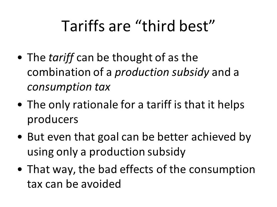 Tariffs are third best The tariff can be thought of as the combination of a production subsidy and a consumption tax The only rationale for a tariff i