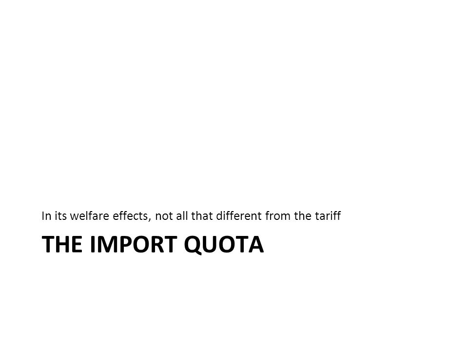 THE IMPORT QUOTA In its welfare effects, not all that different from the tariff