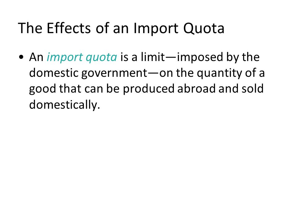 The Effects of an Import Quota An import quota is a limitimposed by the domestic governmenton the quantity of a good that can be produced abroad and s