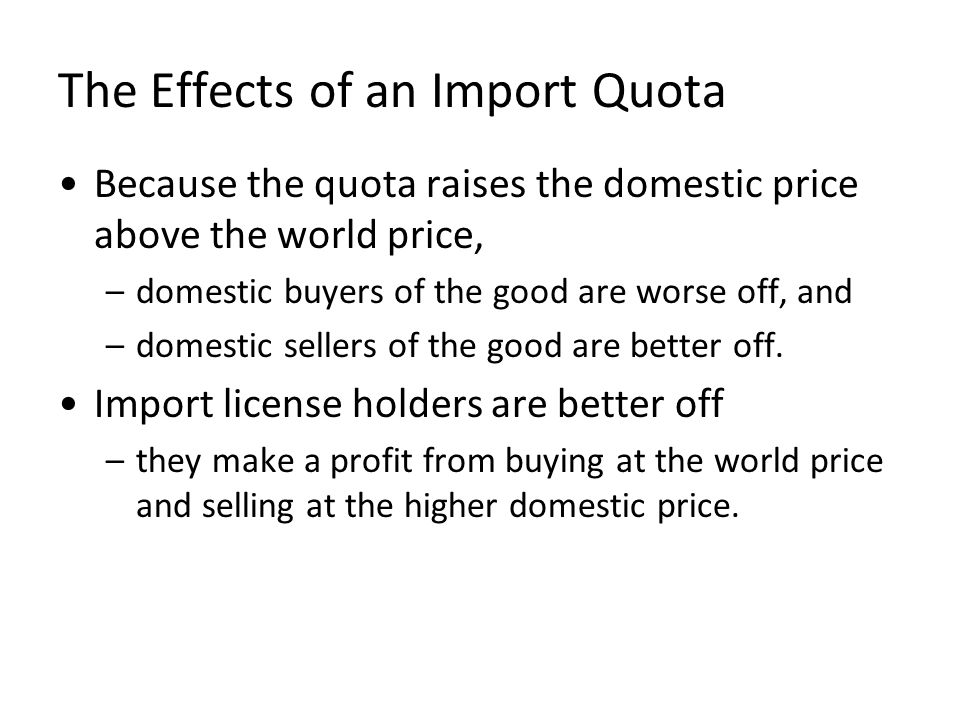 The Effects of an Import Quota Because the quota raises the domestic price above the world price, –domestic buyers of the good are worse off, and –dom