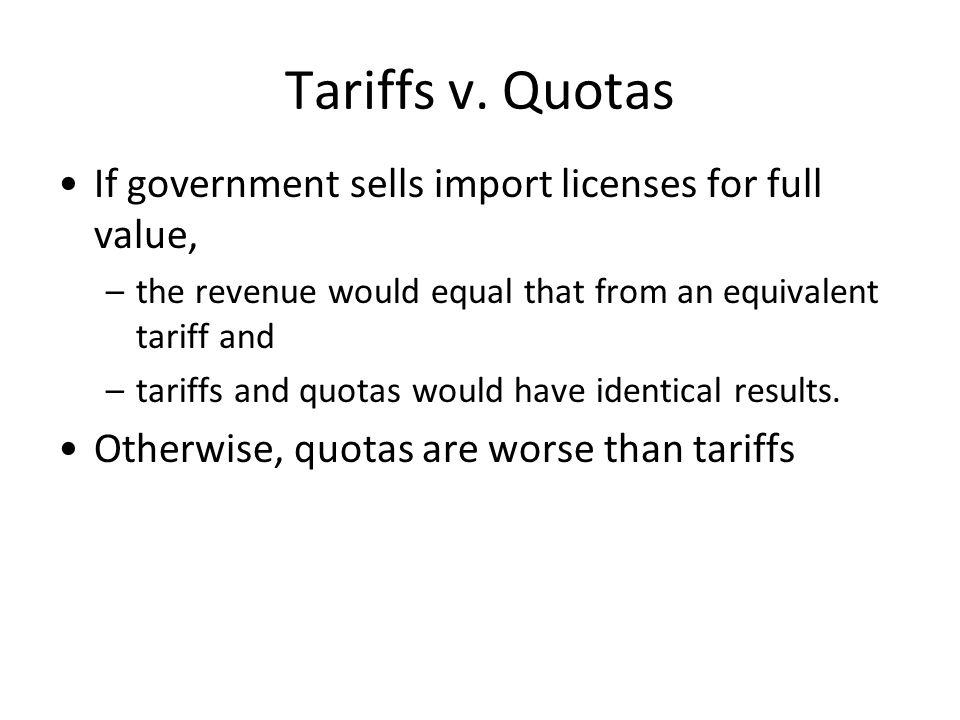 Tariffs v. Quotas If government sells import licenses for full value, –the revenue would equal that from an equivalent tariff and –tariffs and quotas