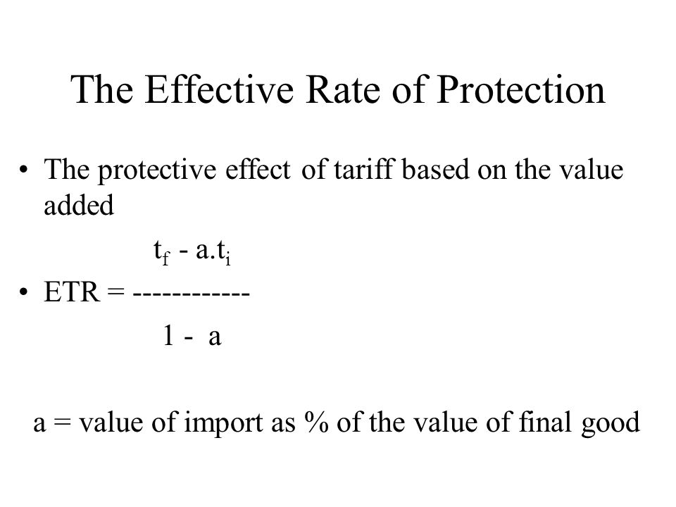 The Effective Rate of Protection The protective effect of tariff based on the value added t f - a.t i ETR = ------------ 1 - a a = value of import as % of the value of final good
