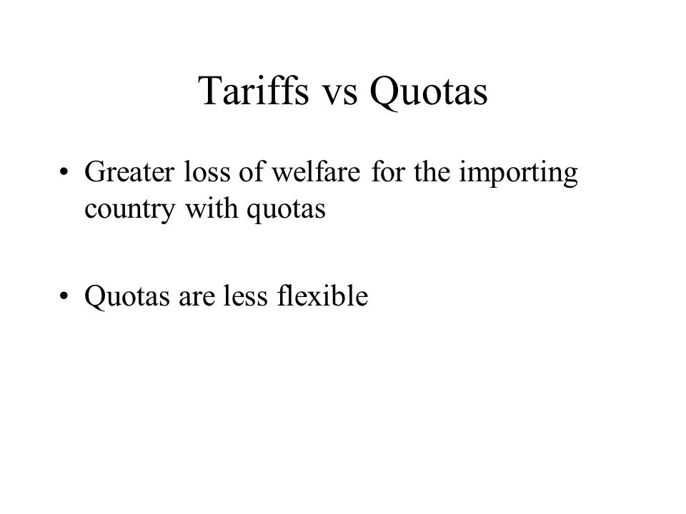 Tariffs vs Quotas Greater loss of welfare for the importing country with quotas Quotas are less flexible