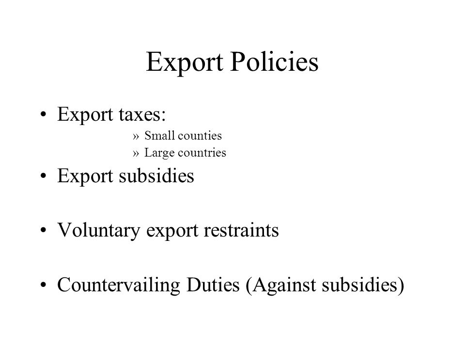 Export Policies Export taxes: »Small counties »Large countries Export subsidies Voluntary export restraints Countervailing Duties (Against subsidies)