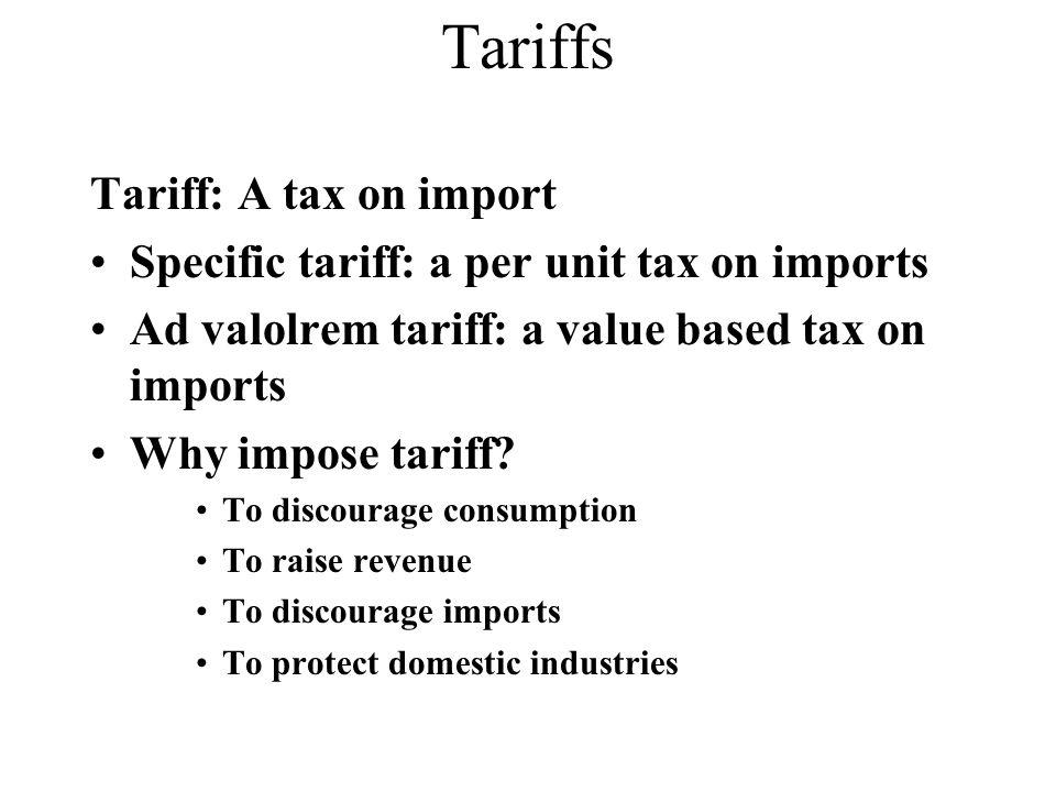 Tariffs Tariff: A tax on import Specific tariff: a per unit tax on imports Ad valolrem tariff: a value based tax on imports Why impose tariff.