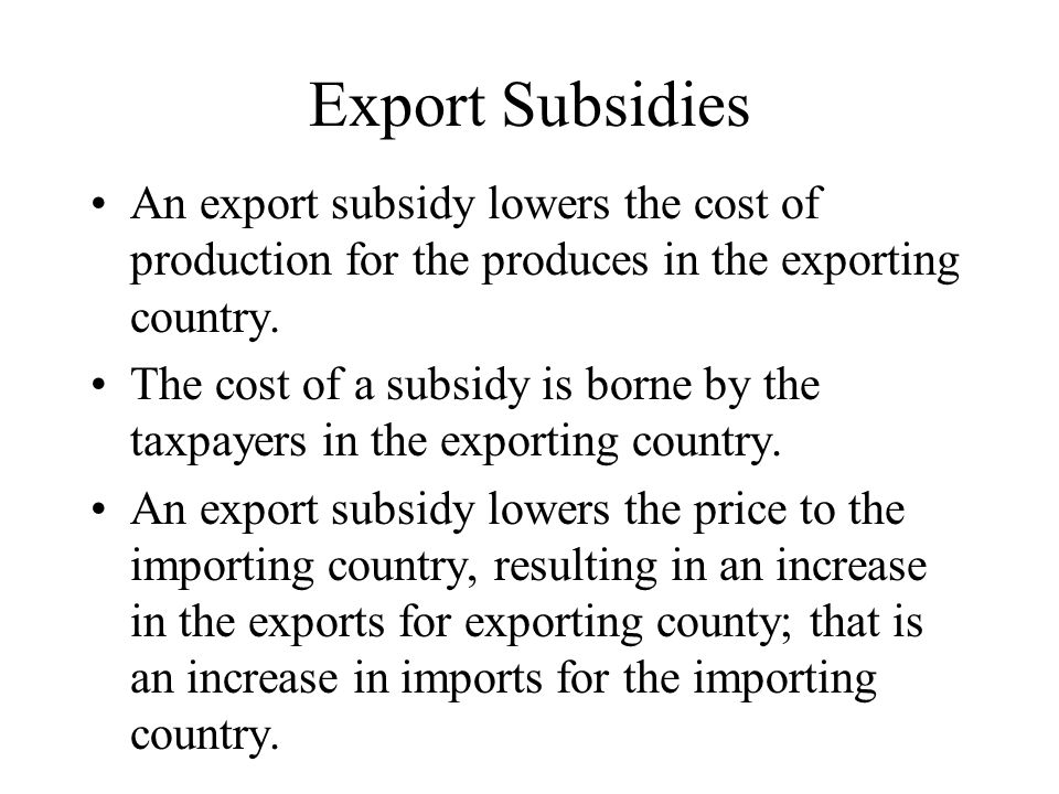 Export Subsidies An export subsidy lowers the cost of production for the produces in the exporting country.