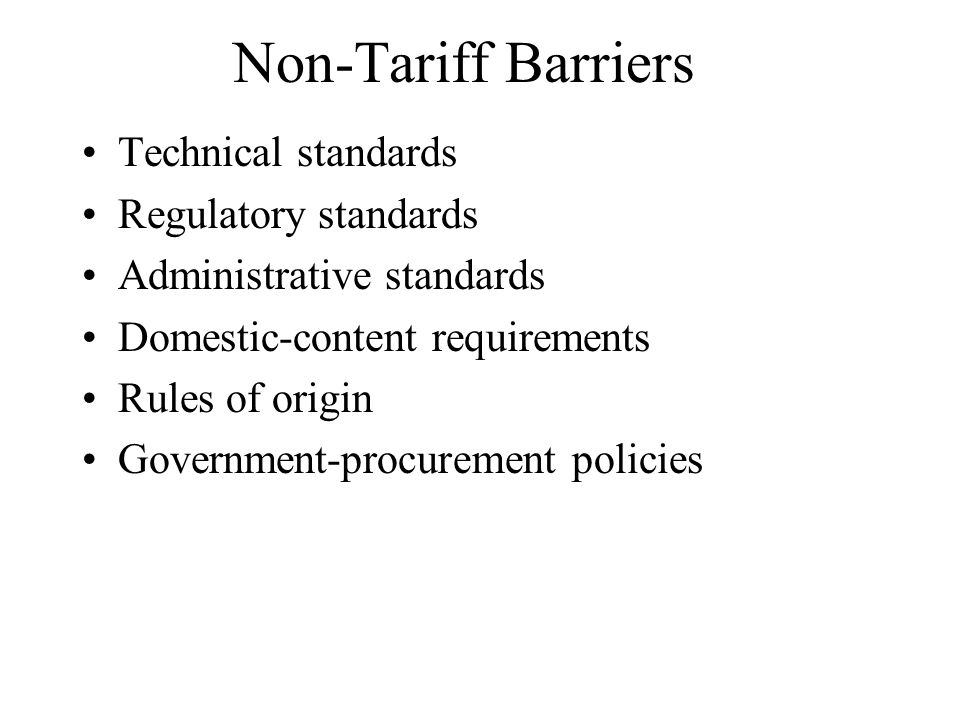 Non-Tariff Barriers Technical standards Regulatory standards Administrative standards Domestic-content requirements Rules of origin Government-procure