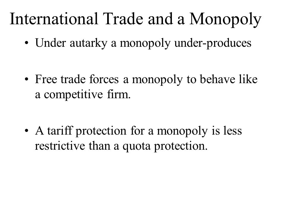 International Trade and a Monopoly Under autarky a monopoly under-produces Free trade forces a monopoly to behave like a competitive firm. A tariff pr