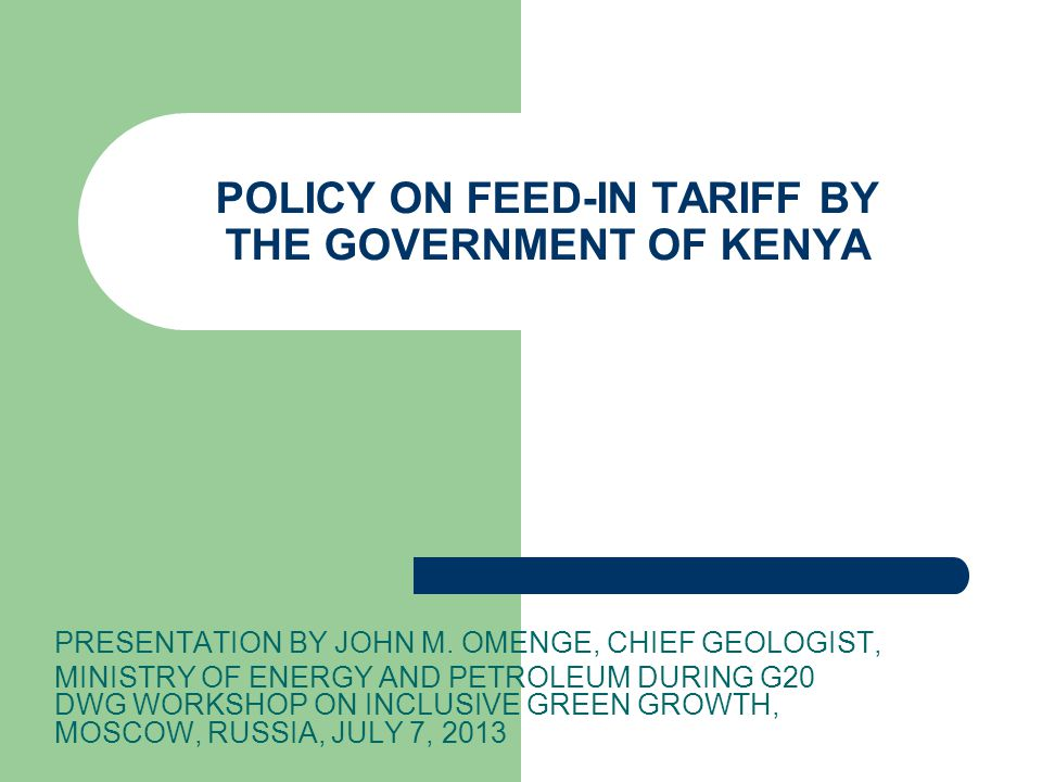 POLICY ON FEED-IN TARIFF BY THE GOVERNMENT OF KENYA PRESENTATION BY JOHN M. OMENGE, CHIEF GEOLOGIST, MINISTRY OF ENERGY AND PETROLEUM DURING G20 DWG W