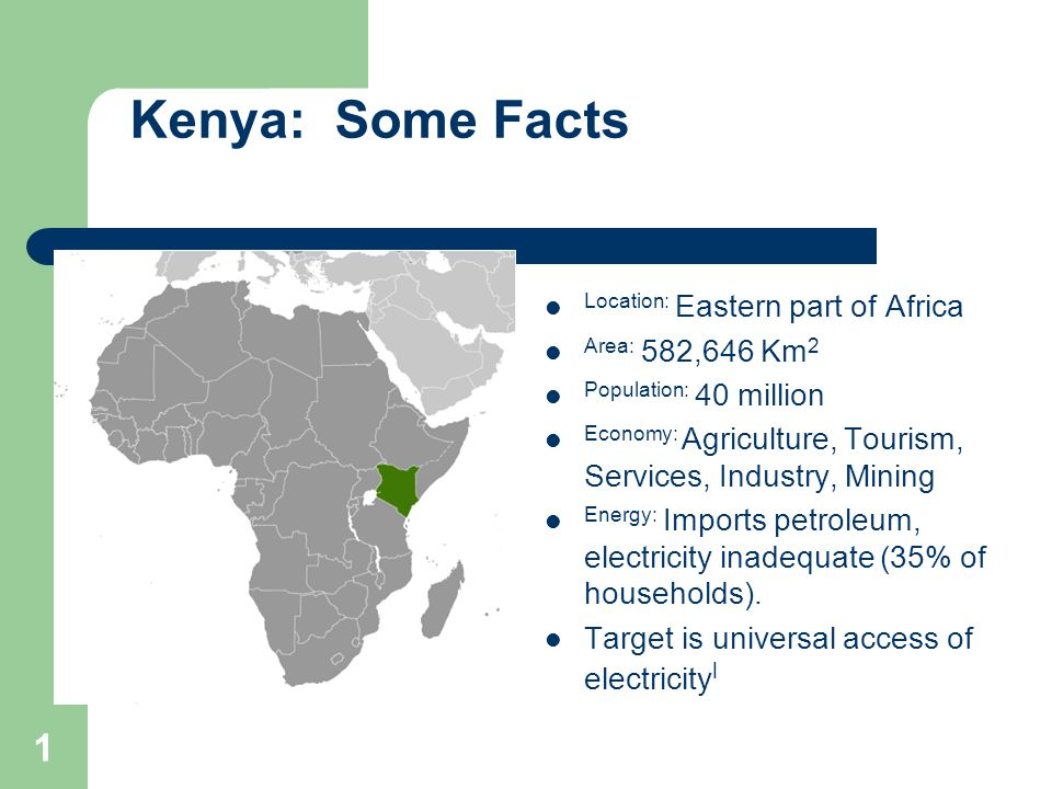 Kenya: Some Facts Location: Eastern part of Africa Area: 582,646 Km 2 Population: 40 million Economy: Agriculture, Tourism, Services, Industry, Mining