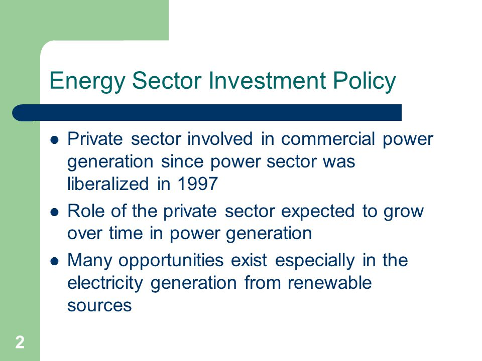 2 Energy Sector Investment Policy Private sector involved in commercial power generation since power sector was liberalized in 1997 Role of the private sector expected to grow over time in power generation Many opportunities exist especially in the electricity generation from renewable sources