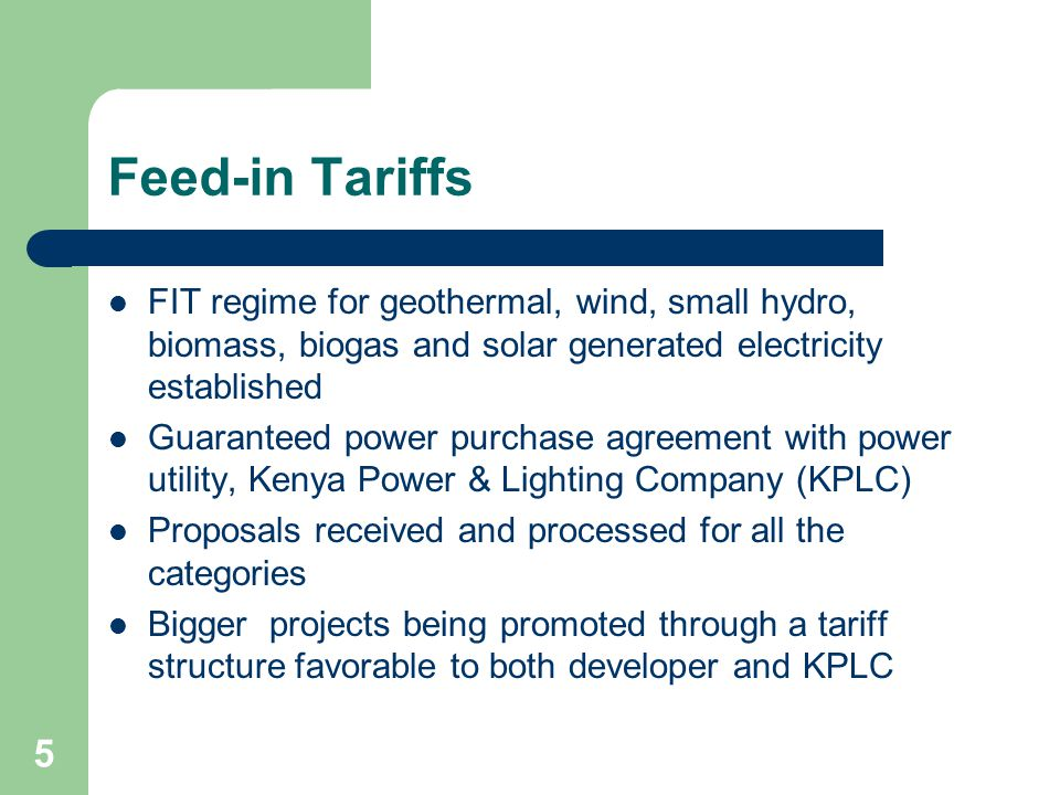 5 Feed-in Tariffs FIT regime for geothermal, wind, small hydro, biomass, biogas and solar generated electricity established Guaranteed power purchase agreement with power utility, Kenya Power & Lighting Company (KPLC) Proposals received and processed for all the categories Bigger projects being promoted through a tariff structure favorable to both developer and KPLC