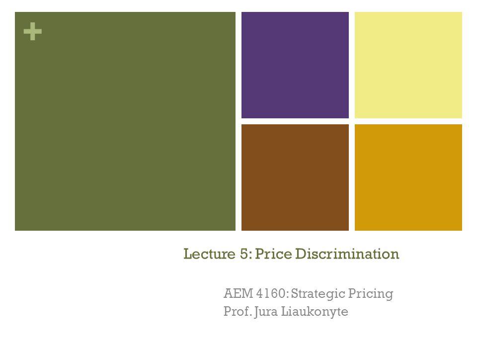 + Lecture 5: Price Discrimination AEM 4160: Strategic Pricing Prof. Jura Liaukonyte 1