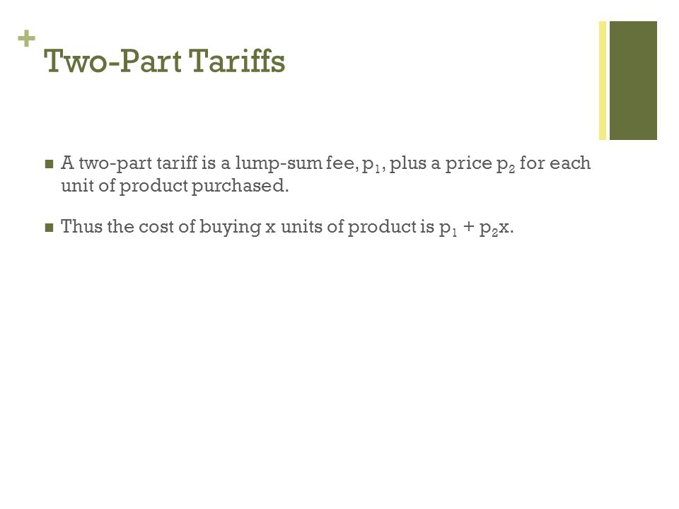 + Two-Part Tariffs A two-part tariff is a lump-sum fee, p 1, plus a price p 2 for each unit of product purchased. Thus the cost of buying x units of p