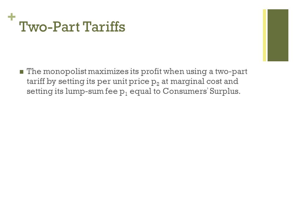 + Two-Part Tariffs The monopolist maximizes its profit when using a two-part tariff by setting its per unit price p 2 at marginal cost and setting its