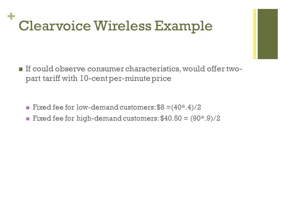 + Clearvoice Wireless Example If could observe consumer characteristics, would offer two- part tariff with 10-cent per-minute price Fixed fee for low-