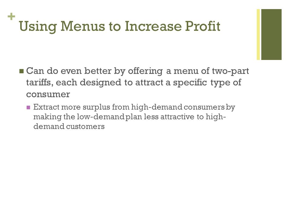 + Using Menus to Increase Profit Can do even better by offering a menu of two-part tariffs, each designed to attract a specific type of consumer Extra