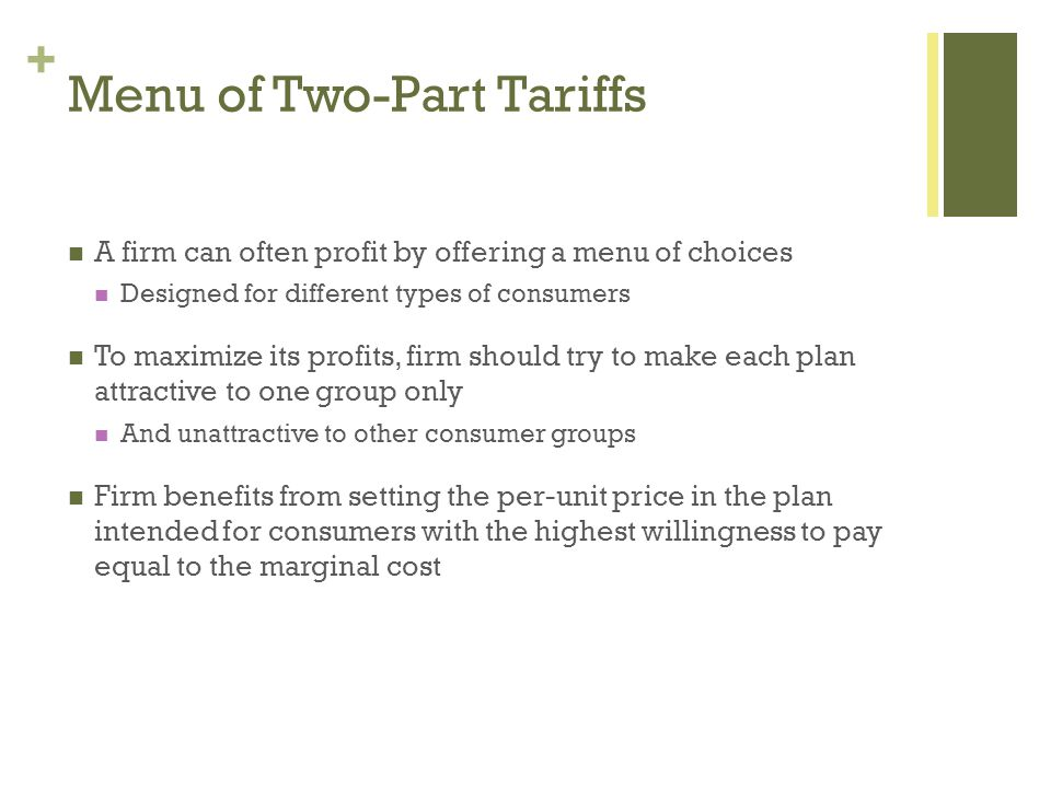+ Menu of Two-Part Tariffs A firm can often profit by offering a menu of choices Designed for different types of consumers To maximize its profits, fi
