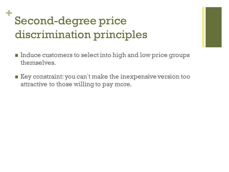 + Second-degree price discrimination principles Induce customers to select into high and low price groups themselves. Key constraint: you cant make th
