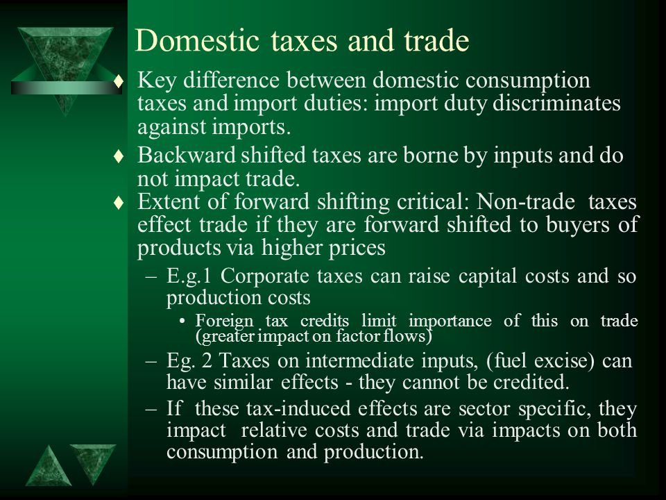 Domestic taxes and trade t Key difference between domestic consumption taxes and import duties: import duty discriminates against imports.