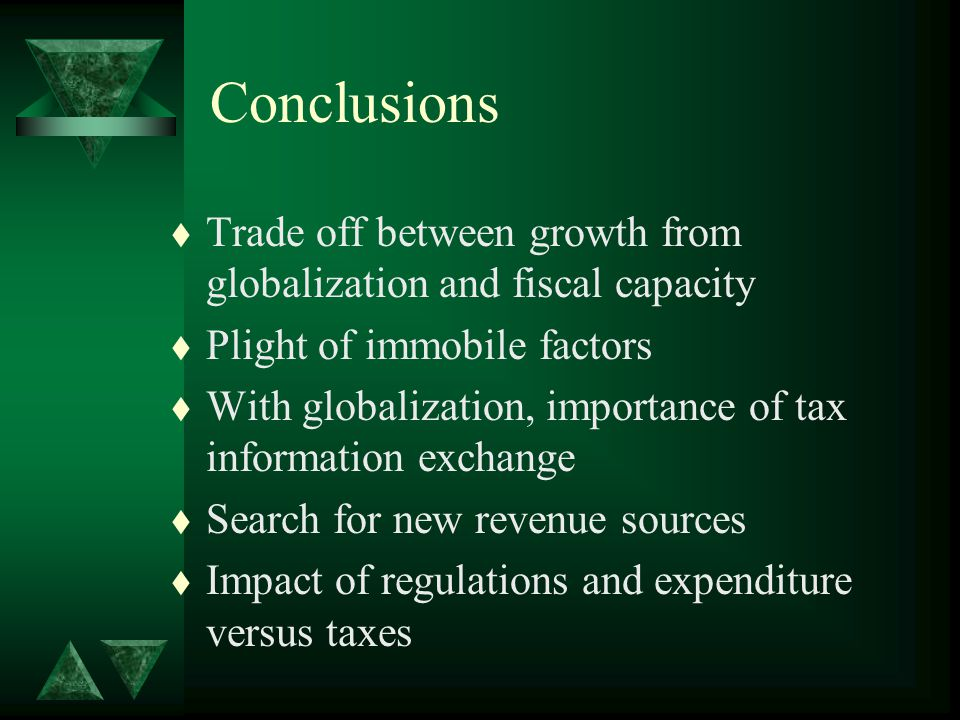 Conclusions t Trade off between growth from globalization and fiscal capacity t Plight of immobile factors t With globalization, importance of tax information exchange t Search for new revenue sources t Impact of regulations and expenditure versus taxes