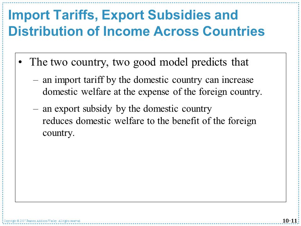 10-11 Copyright © 2007 Pearson Addison-Wesley. All rights reserved. Import Tariffs, Export Subsidies and Distribution of Income Across Countries The t