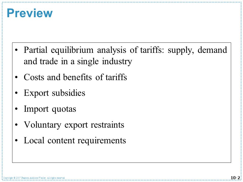 10-2 Copyright © 2007 Pearson Addison-Wesley. All rights reserved. Preview Partial equilibrium analysis of tariffs: supply, demand and trade in a sing