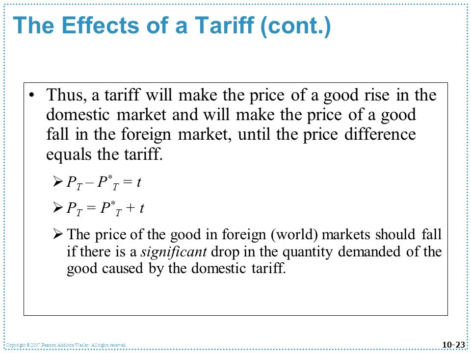 10-23 Copyright © 2007 Pearson Addison-Wesley. All rights reserved. The Effects of a Tariff (cont.) Thus, a tariff will make the price of a good rise