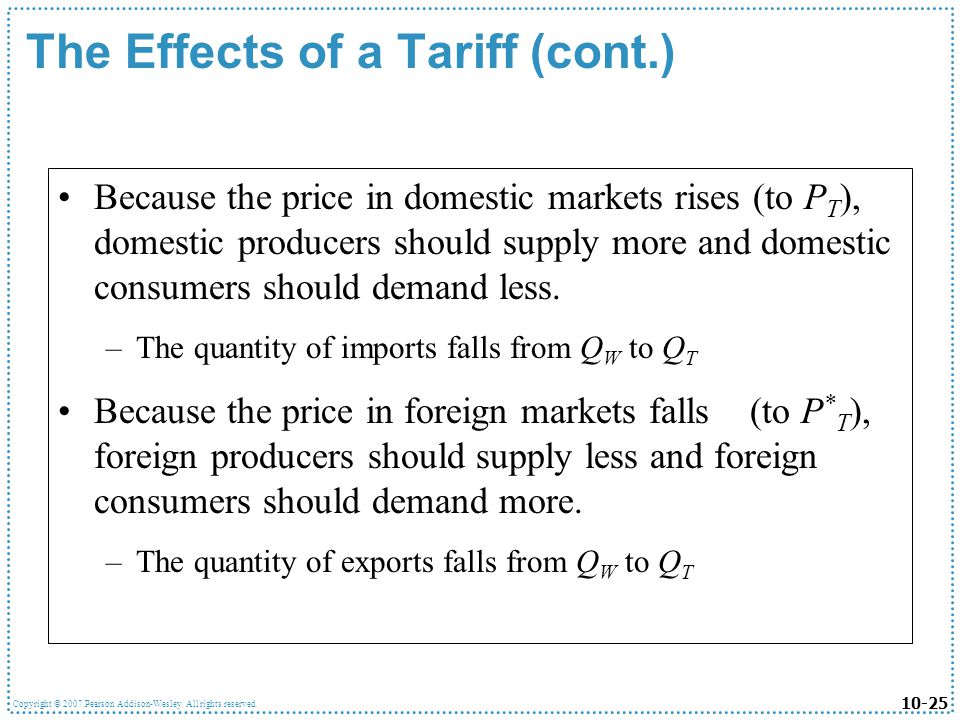 10-25 Copyright © 2007 Pearson Addison-Wesley. All rights reserved. The Effects of a Tariff (cont.) Because the price in domestic markets rises (to P
