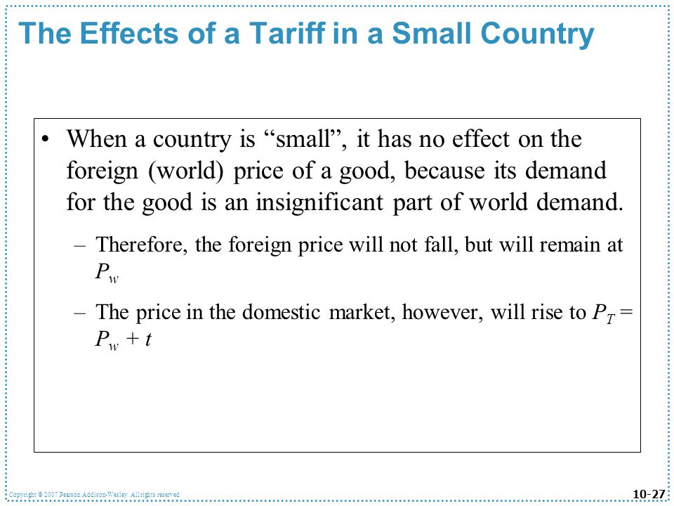 10-27 Copyright © 2007 Pearson Addison-Wesley. All rights reserved. The Effects of a Tariff in a Small Country When a country is small, it has no effe
