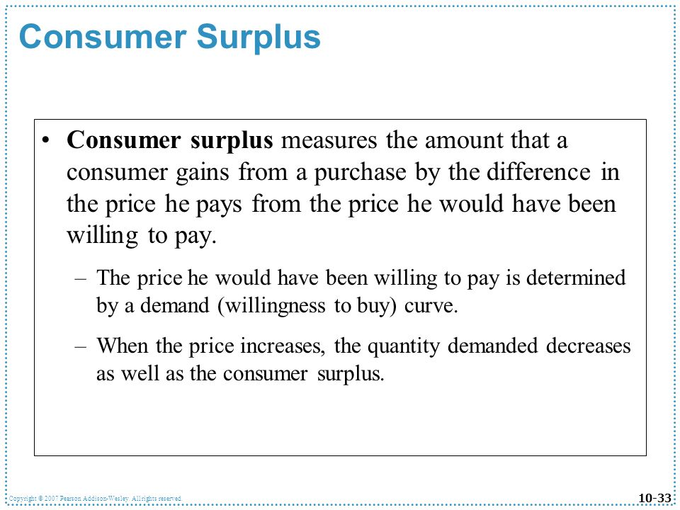 10-33 Copyright © 2007 Pearson Addison-Wesley. All rights reserved. Consumer Surplus Consumer surplus measures the amount that a consumer gains from a