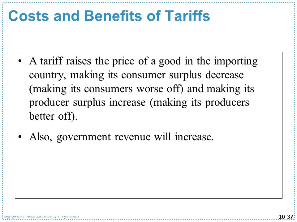 10-37 Copyright © 2007 Pearson Addison-Wesley. All rights reserved. Costs and Benefits of Tariffs A tariff raises the price of a good in the importing