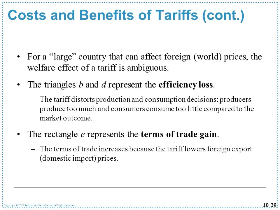 10-39 Copyright © 2007 Pearson Addison-Wesley. All rights reserved. Costs and Benefits of Tariffs (cont.) For a large country that can affect foreign