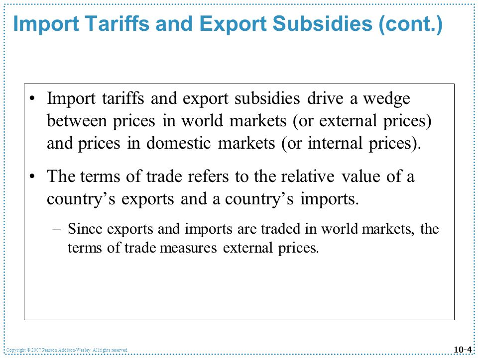 10-4 Copyright © 2007 Pearson Addison-Wesley. All rights reserved. Import Tariffs and Export Subsidies (cont.) Import tariffs and export subsidies dri