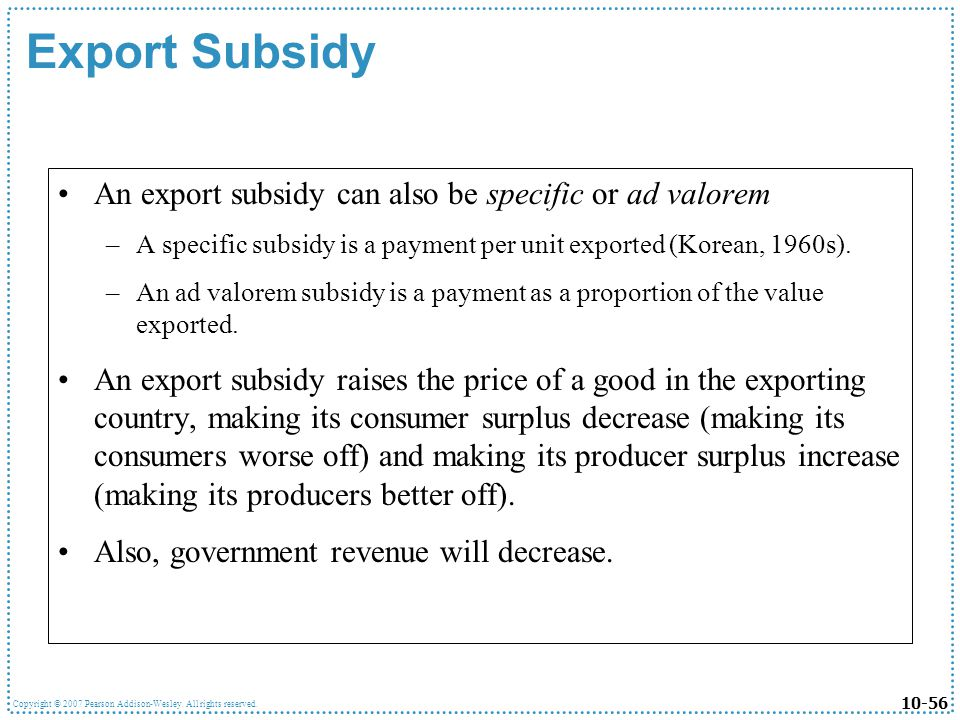 10-56 Copyright © 2007 Pearson Addison-Wesley. All rights reserved. Export Subsidy An export subsidy can also be specific or ad valorem –A specific su