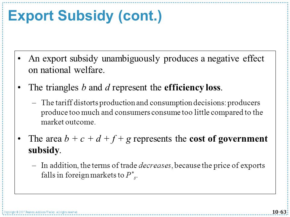 10-63 Copyright © 2007 Pearson Addison-Wesley. All rights reserved. Export Subsidy (cont.) An export subsidy unambiguously produces a negative effect
