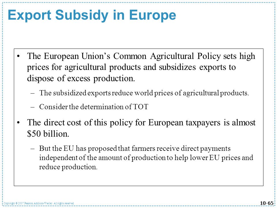 10-65 Copyright © 2007 Pearson Addison-Wesley. All rights reserved. Export Subsidy in Europe The European Unions Common Agricultural Policy sets high