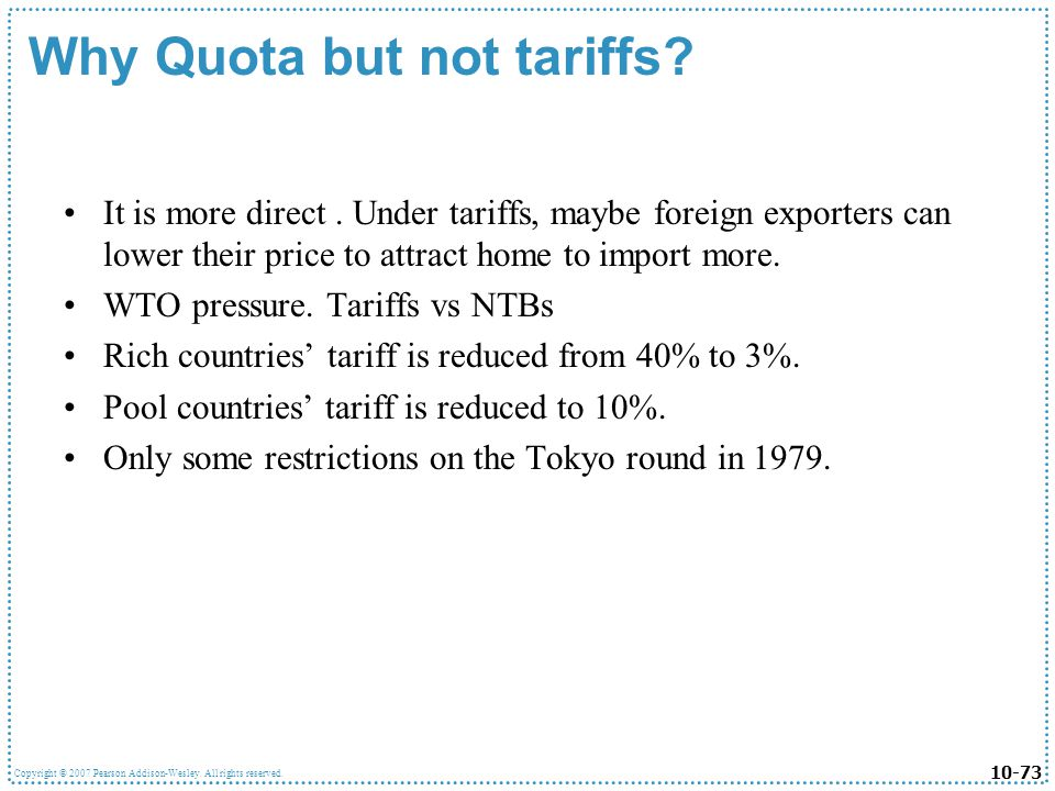 10-73 Copyright © 2007 Pearson Addison-Wesley. All rights reserved. Why Quota but not tariffs? It is more direct. Under tariffs, maybe foreign exporte